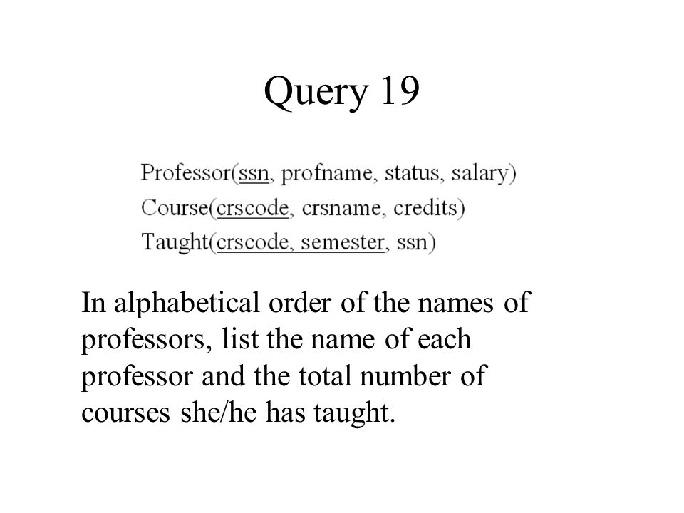 Query 19 In alphabetical order of the names of professors, list the name of each professor and the total number of courses she/he has taught.