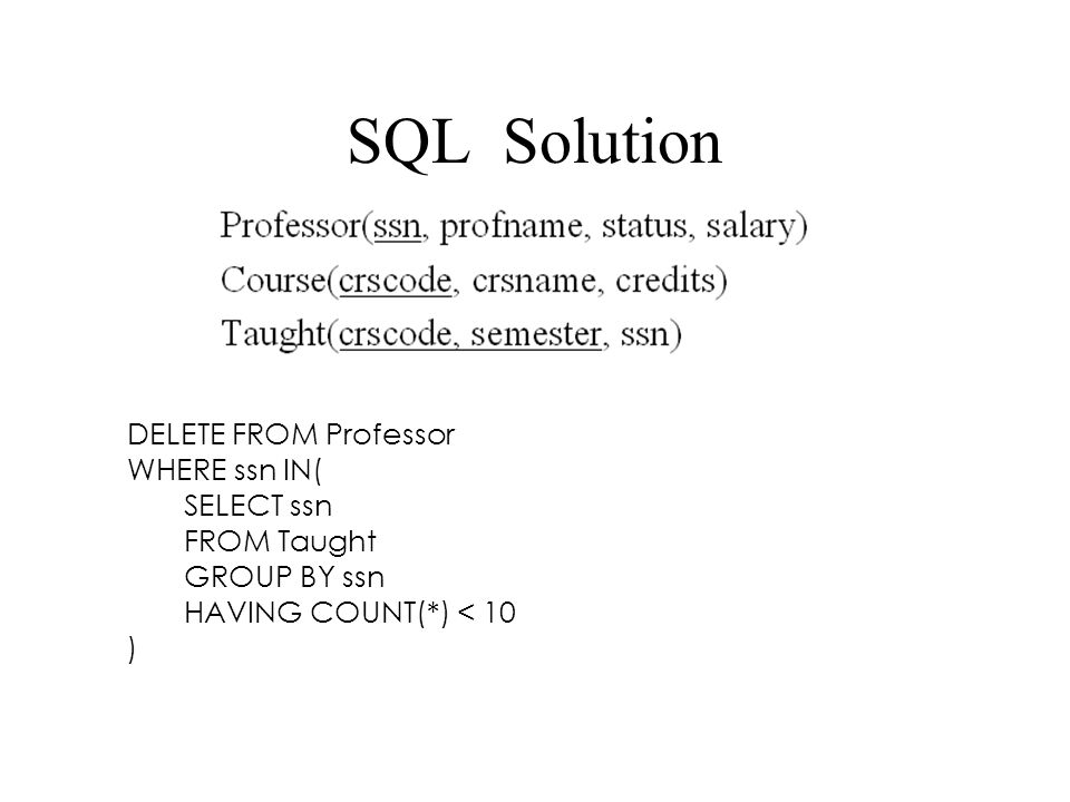 SQL Solution DELETE FROM Professor WHERE ssn IN( SELECT ssn FROM Taught GROUP BY ssn HAVING COUNT(*) < 10 )