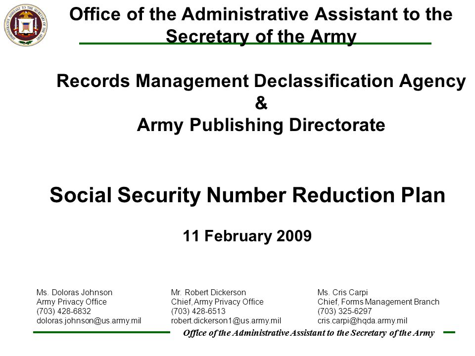 Office of the Administrative Assistant to the Secretary of the Army Social Security Number Reduction Plan 11 February 2009 Office of the Administrative Assistant to the Secretary of the Army Records Management Declassification Agency & Army Publishing Directorate Ms.