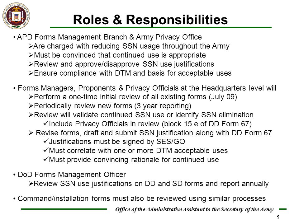 Office of the Administrative Assistant to the Secretary of the Army 5 Roles & Responsibilities APD Forms Management Branch & Army Privacy Office  Are charged with reducing SSN usage throughout the Army  Must be convinced that continued use is appropriate  Review and approve/disapprove SSN use justifications  Ensure compliance with DTM and basis for acceptable uses Forms Managers, Proponents & Privacy Officials at the Headquarters level will  Perform a one-time initial review of all existing forms (July 09)  Periodically review new forms (3 year reporting)  Review will validate continued SSN use or identify SSN elimination Include Privacy Officials in review (block 15 e of DD Form 67)  Revise forms, draft and submit SSN justification along with DD Form 67 Justifications must be signed by SES/GO Must correlate with one or more DTM acceptable uses Must provide convincing rationale for continued use DoD Forms Management Officer  Review SSN use justifications on DD and SD forms and report annually Command/installation forms must also be reviewed using similar processes