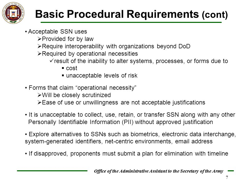 Office of the Administrative Assistant to the Secretary of the Army 7 Basic Procedural Requirements (cont) Acceptable SSN uses  Provided for by law  Require interoperability with organizations beyond DoD  Required by operational necessities result of the inability to alter systems, processes, or forms due to  cost  unacceptable levels of risk Forms that claim operational necessity  Will be closely scrutinized  Ease of use or unwillingness are not acceptable justifications It is unacceptable to collect, use, retain, or transfer SSN along with any other Personally Identifiable Information (PII) without approved justification Explore alternatives to SSNs such as biometrics, electronic data interchange, system-generated identifiers, net-centric environments, email address If disapproved, proponents must submit a plan for elimination with timeline