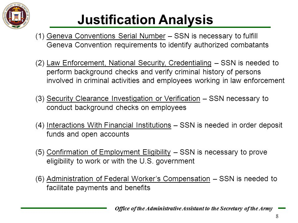 Office of the Administrative Assistant to the Secretary of the Army 8 Justification Analysis (1)Geneva Conventions Serial Number – SSN is necessary to fulfill Geneva Convention requirements to identify authorized combatants (2)Law Enforcement, National Security, Credentialing – SSN is needed to perform background checks and verify criminal history of persons involved in criminal activities and employees working in law enforcement (3)Security Clearance Investigation or Verification – SSN necessary to conduct background checks on employees (4)Interactions With Financial Institutions – SSN is needed in order deposit funds and open accounts (5)Confirmation of Employment Eligibility – SSN is necessary to prove eligibility to work or with the U.S.