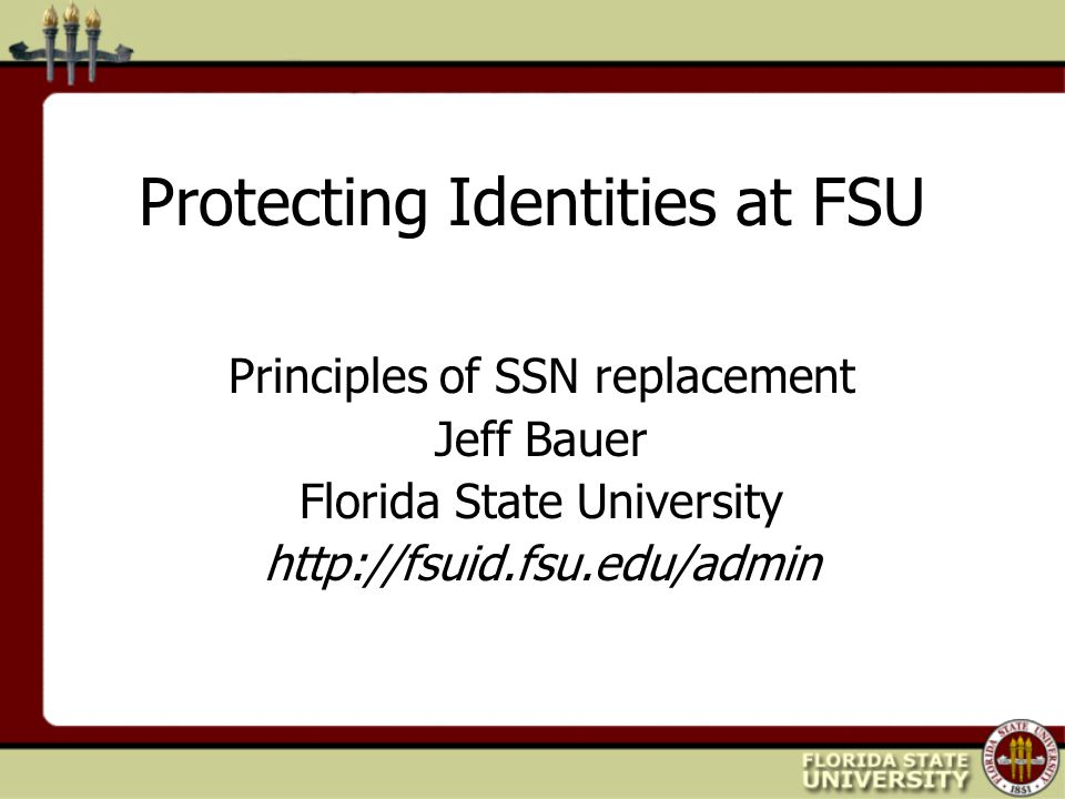 Protecting Identities at FSU Principles of SSN replacement Jeff Bauer Florida State University http://fsuid.fsu.edu/admin