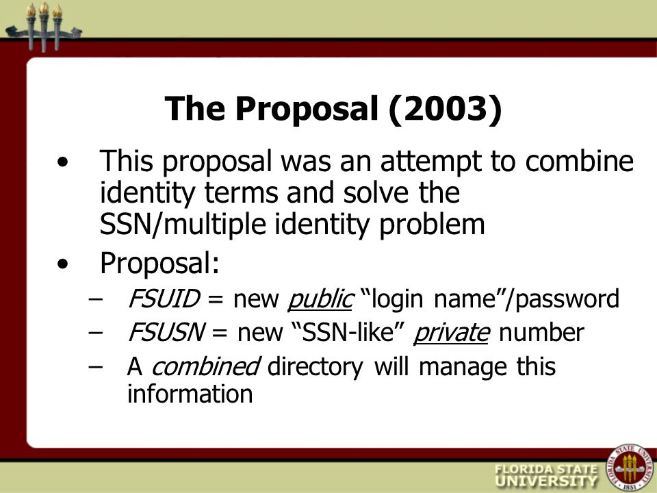 The Proposal (2003) This proposal was an attempt to combine identity terms and solve the SSN/multiple identity problem Proposal: –FSUID = new public login name /password –FSUSN = new SSN-like private number –A combined directory will manage this information