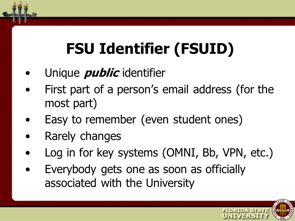 FSU Identifier (FSUID) Unique public identifier First part of a person's email address (for the most part) Easy to remember (even student ones) Rarely changes Log in for key systems (OMNI, Bb, VPN, etc.) Everybody gets one as soon as officially associated with the University