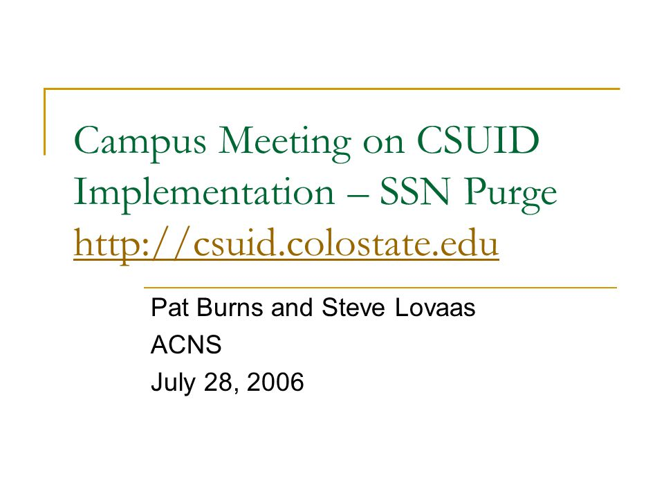 Campus Meeting on CSUID Implementation – SSN Purge http://csuid.colostate.edu http://csuid.colostate.edu Pat Burns and Steve Lovaas ACNS July 28, 2006