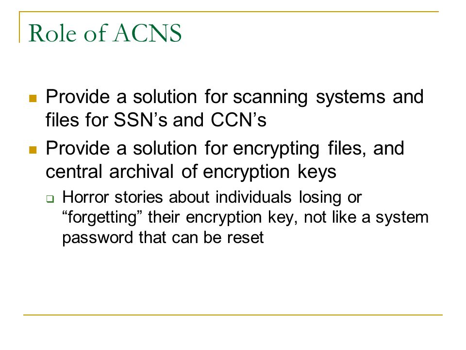 Role of ACNS Provide a solution for scanning systems and files for SSN's and CCN's Provide a solution for encrypting files, and central archival of en