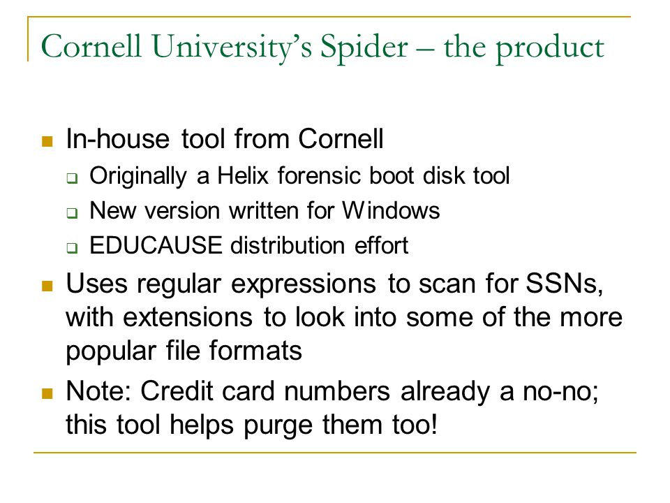 Cornell University's Spider – the product In-house tool from Cornell  Originally a Helix forensic boot disk tool  New version written for Windows  EDUCAUSE distribution effort Uses regular expressions to scan for SSNs, with extensions to look into some of the more popular file formats Note: Credit card numbers already a no-no; this tool helps purge them too!