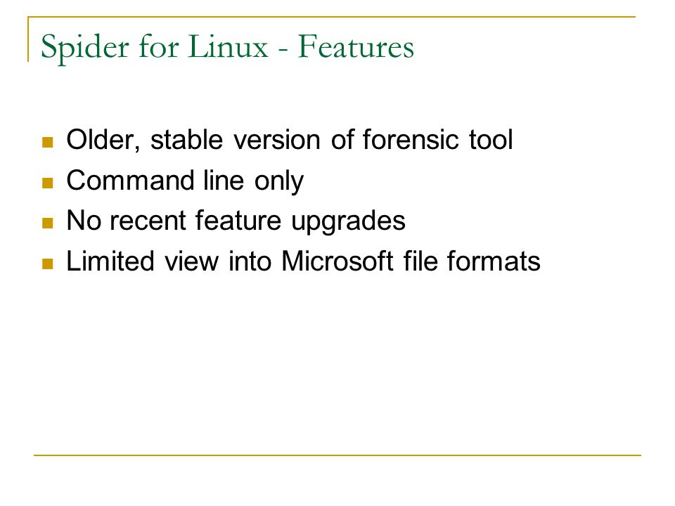 Spider for Linux - Features Older, stable version of forensic tool Command line only No recent feature upgrades Limited view into Microsoft file forma
