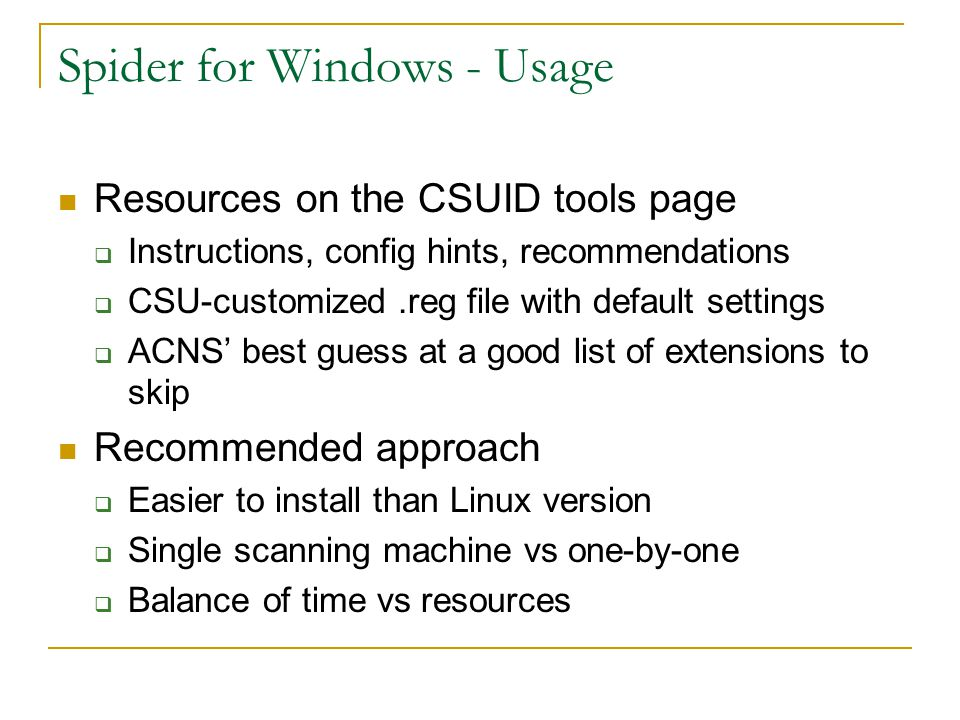 Spider for Windows - Usage Resources on the CSUID tools page  Instructions, config hints, recommendations  CSU-customized.reg file with default settings  ACNS' best guess at a good list of extensions to skip Recommended approach  Easier to install than Linux version  Single scanning machine vs one-by-one  Balance of time vs resources