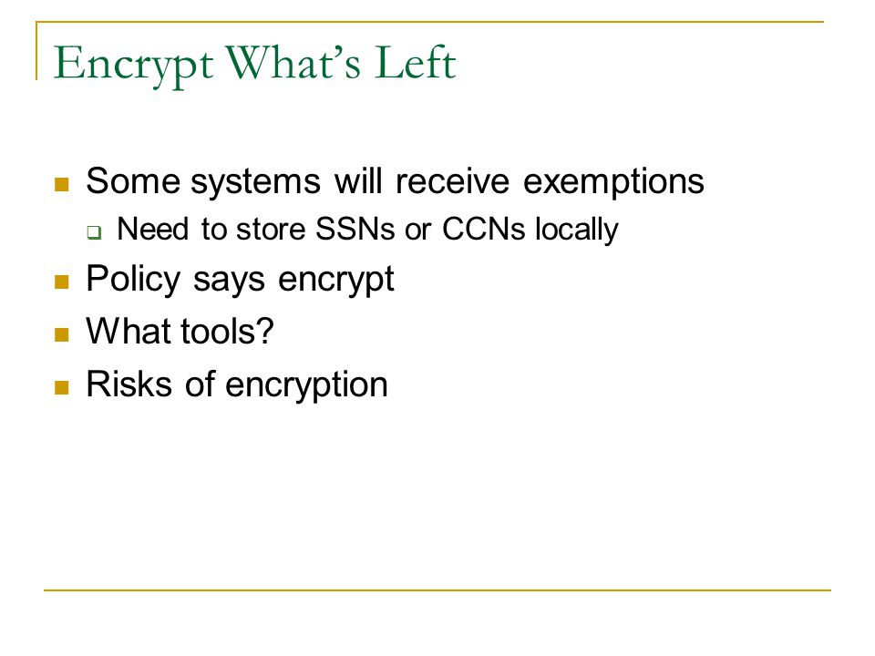 Encrypt What's Left Some systems will receive exemptions  Need to store SSNs or CCNs locally Policy says encrypt What tools? Risks of encryption