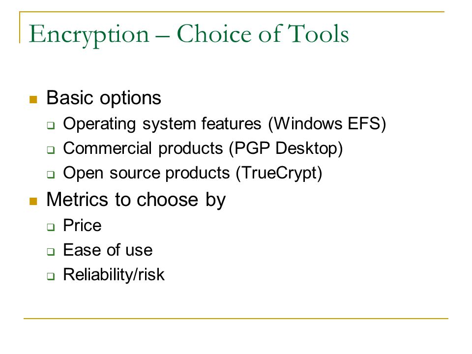 Encryption – Choice of Tools Basic options  Operating system features (Windows EFS)  Commercial products (PGP Desktop)  Open source products (TrueCrypt) Metrics to choose by  Price  Ease of use  Reliability/risk