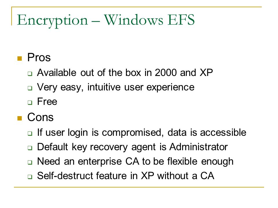 Encryption – Windows EFS Pros  Available out of the box in 2000 and XP  Very easy, intuitive user experience  Free Cons  If user login is compromised, data is accessible  Default key recovery agent is Administrator  Need an enterprise CA to be flexible enough  Self-destruct feature in XP without a CA