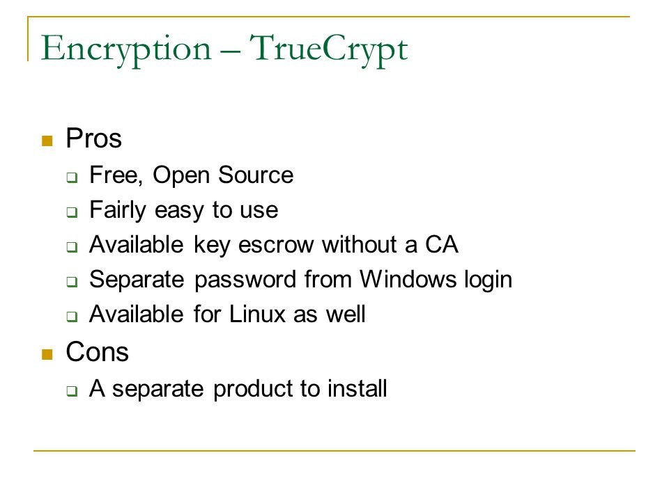 Encryption – TrueCrypt Pros  Free, Open Source  Fairly easy to use  Available key escrow without a CA  Separate password from Windows login  Avai