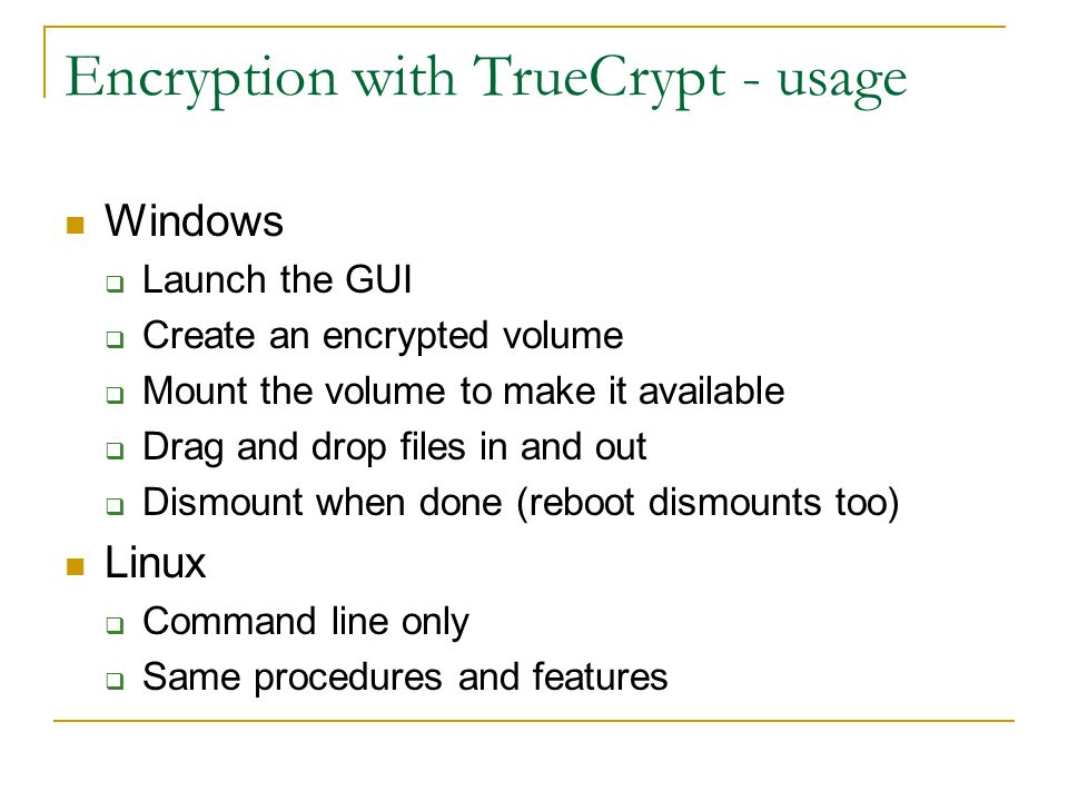 Encryption with TrueCrypt - usage Windows  Launch the GUI  Create an encrypted volume  Mount the volume to make it available  Drag and drop files in and out  Dismount when done (reboot dismounts too) Linux  Command line only  Same procedures and features