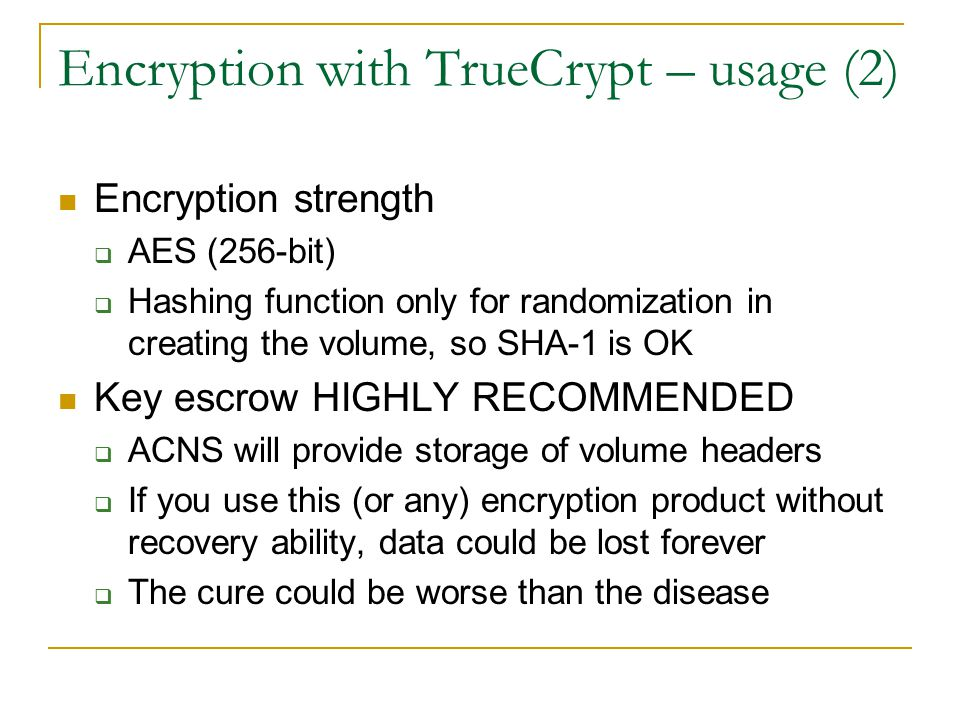 Encryption with TrueCrypt – usage (2) Encryption strength  AES (256-bit)  Hashing function only for randomization in creating the volume, so SHA-1 is OK Key escrow HIGHLY RECOMMENDED  ACNS will provide storage of volume headers  If you use this (or any) encryption product without recovery ability, data could be lost forever  The cure could be worse than the disease