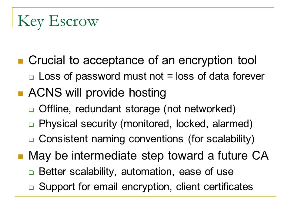 Key Escrow Crucial to acceptance of an encryption tool  Loss of password must not = loss of data forever ACNS will provide hosting  Offline, redunda
