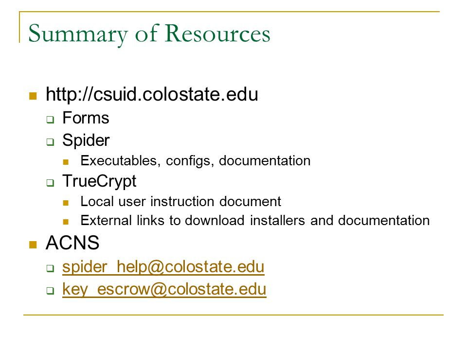 Summary of Resources http://csuid.colostate.edu  Forms  Spider Executables, configs, documentation  TrueCrypt Local user instruction document External links to download installers and documentation ACNS  spider_help@colostate.edu spider_help@colostate.edu  key_escrow@colostate.edu key_escrow@colostate.edu