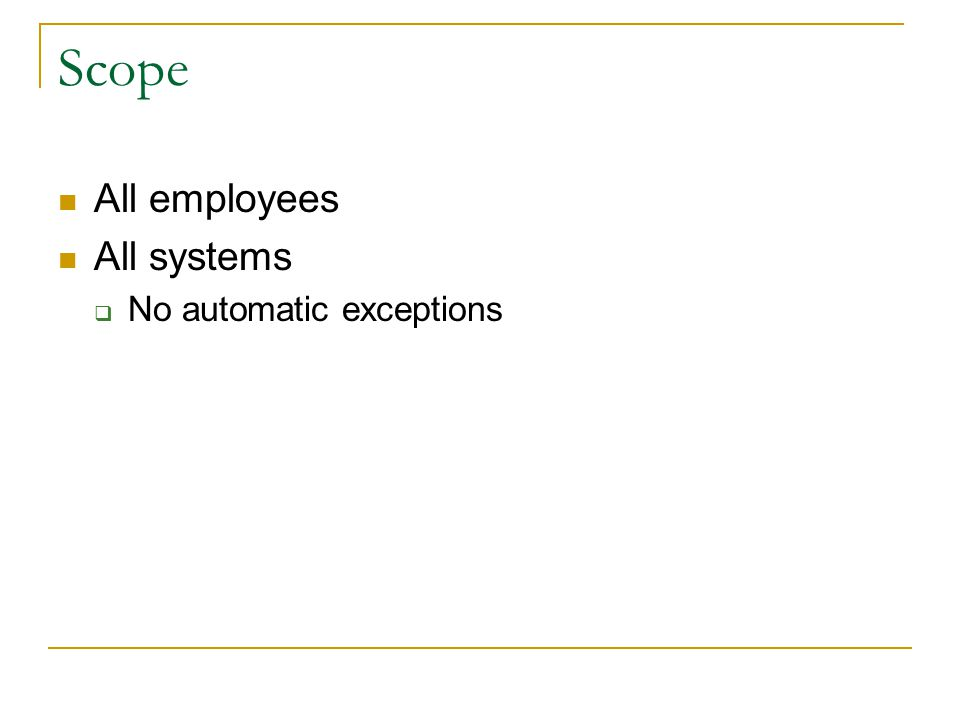 Scope All employees All systems  No automatic exceptions