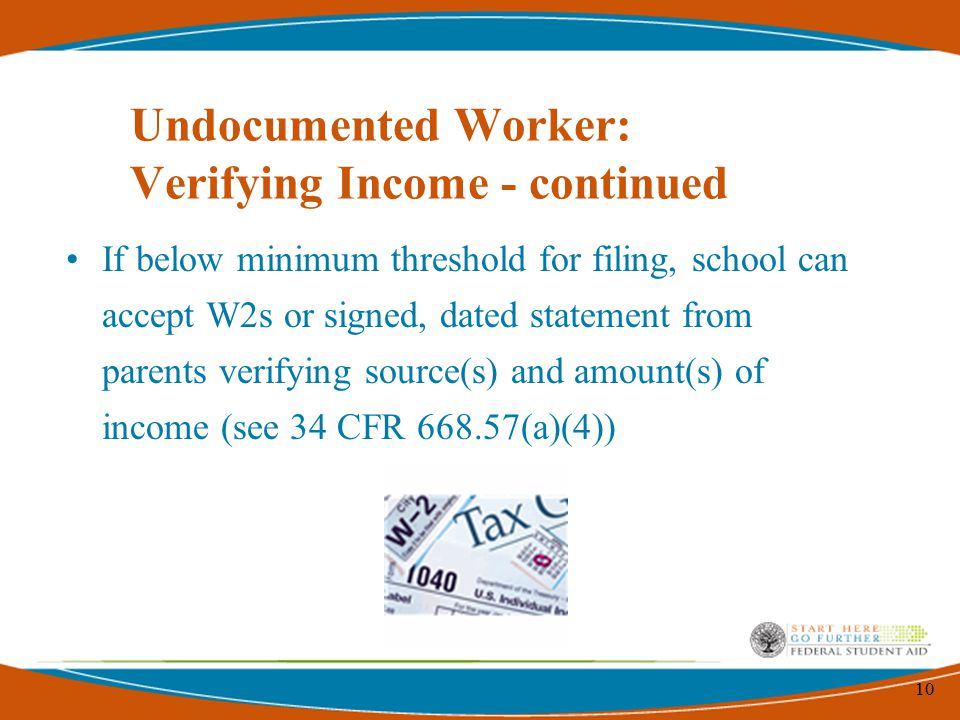 10 Undocumented Worker: Verifying Income - continued If below minimum threshold for filing, school can accept W2s or signed, dated statement from pare