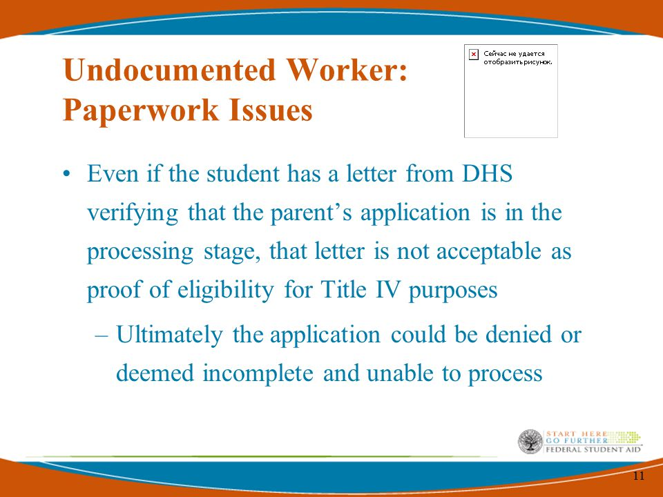 11 Undocumented Worker: Paperwork Issues Even if the student has a letter from DHS verifying that the parent's application is in the processing stage, that letter is not acceptable as proof of eligibility for Title IV purposes –Ultimately the application could be denied or deemed incomplete and unable to process
