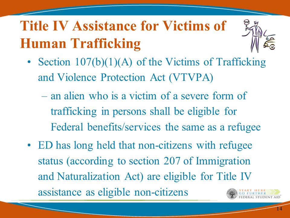 14 Title IV Assistance for Victims of Human Trafficking Section 107(b)(1)(A) of the Victims of Trafficking and Violence Protection Act (VTVPA) –an alien who is a victim of a severe form of trafficking in persons shall be eligible for Federal benefits/services the same as a refugee ED has long held that non-citizens with refugee status (according to section 207 of Immigration and Naturalization Act) are eligible for Title IV assistance as eligible non-citizens