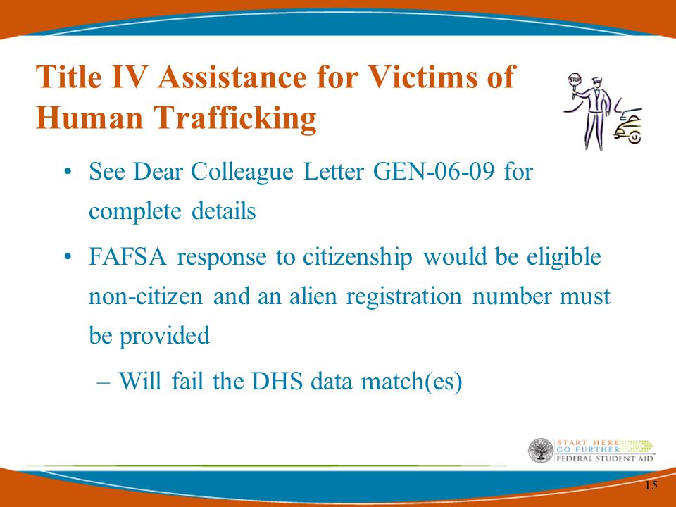 15 Title IV Assistance for Victims of Human Trafficking See Dear Colleague Letter GEN-06-09 for complete details FAFSA response to citizenship would b