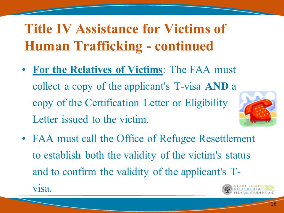18 Title IV Assistance for Victims of Human Trafficking - continued For the Relatives of Victims: The FAA must collect a copy of the applicant s T-visa AND a copy of the Certification Letter or Eligibility Letter issued to the victim.