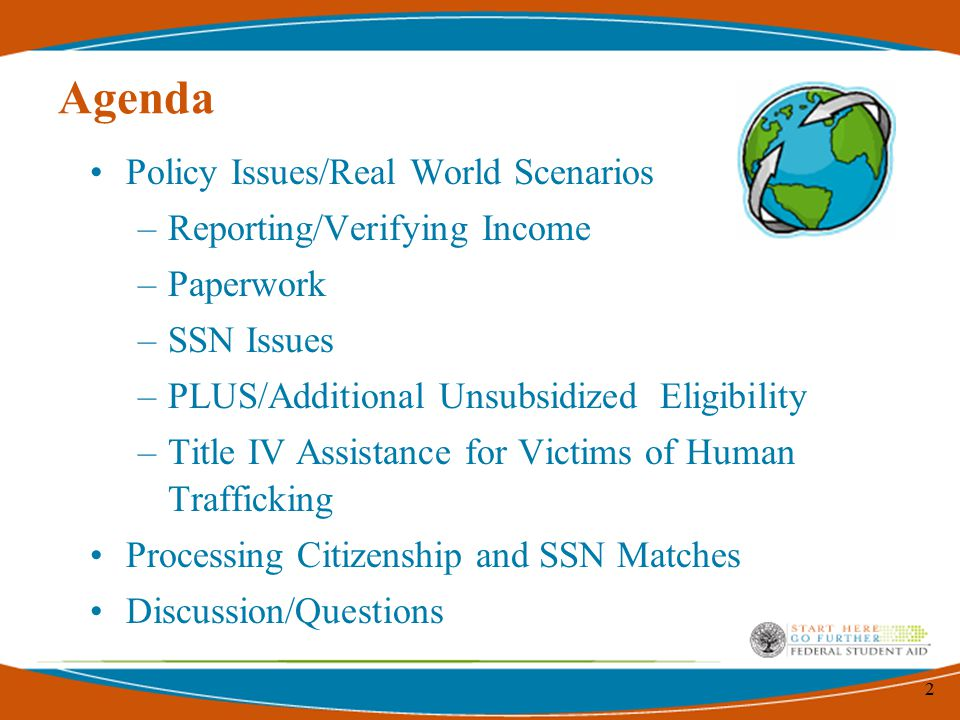 2 Agenda Policy Issues/Real World Scenarios –Reporting/Verifying Income –Paperwork –SSN Issues –PLUS/Additional Unsubsidized Eligibility –Title IV Assistance for Victims of Human Trafficking Processing Citizenship and SSN Matches Discussion/Questions