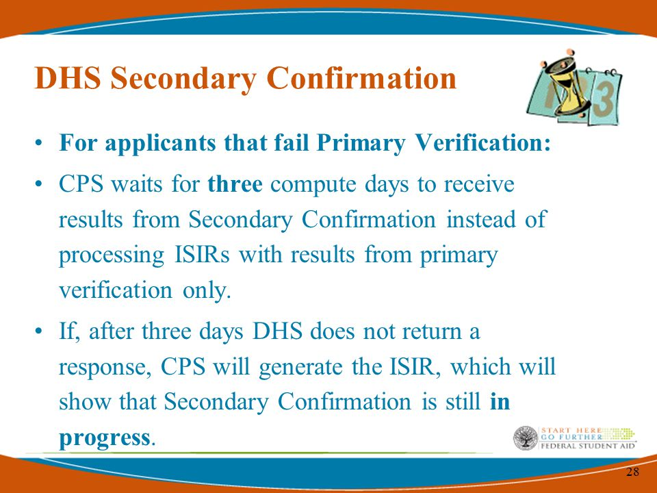 28 DHS Secondary Confirmation For applicants that fail Primary Verification: CPS waits for three compute days to receive results from Secondary Confirmation instead of processing ISIRs with results from primary verification only.