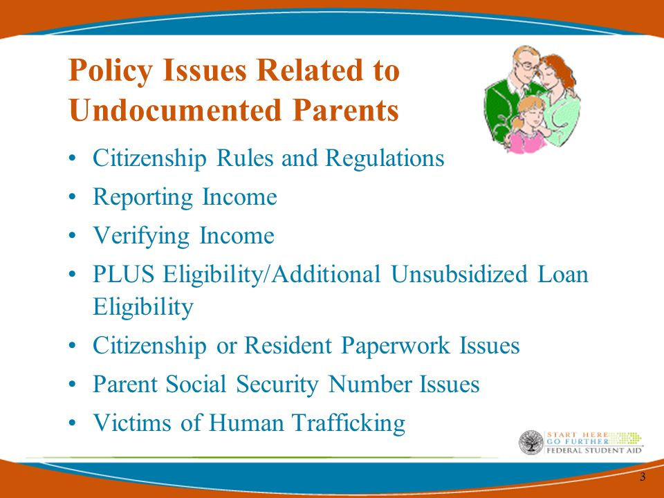 3 Policy Issues Related to Undocumented Parents Citizenship Rules and Regulations Reporting Income Verifying Income PLUS Eligibility/Additional Unsubsidized Loan Eligibility Citizenship or Resident Paperwork Issues Parent Social Security Number Issues Victims of Human Trafficking