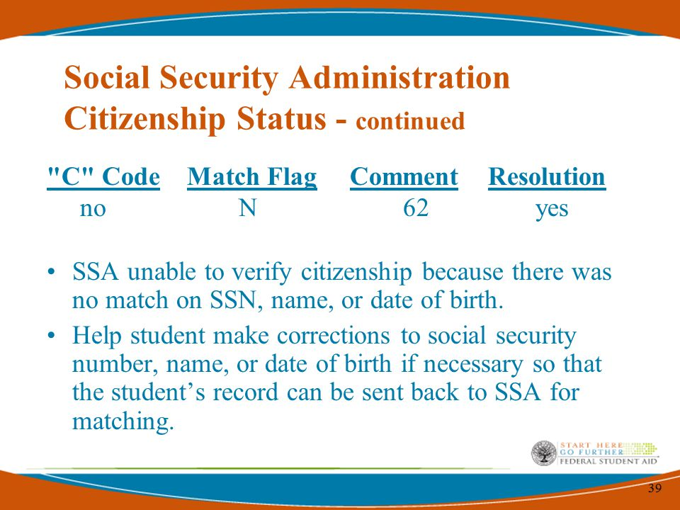 39 C Code Match Flag Comment Resolution no N 62 yes SSA unable to verify citizenship because there was no match on SSN, name, or date of birth.