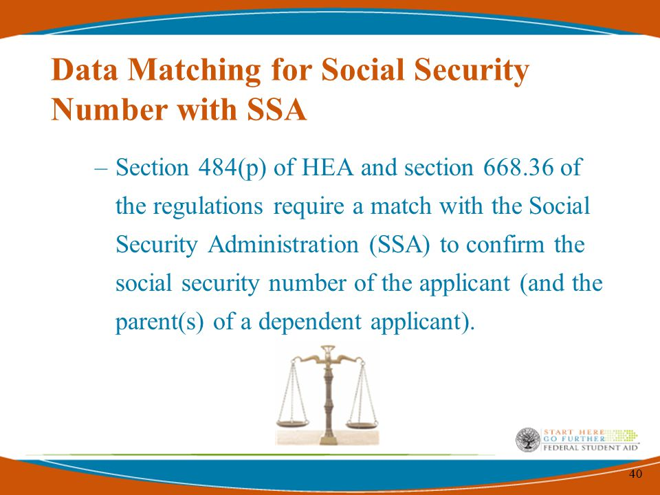 40 Data Matching for Social Security Number with SSA –Section 484(p) of HEA and section 668.36 of the regulations require a match with the Social Security Administration (SSA) to confirm the social security number of the applicant (and the parent(s) of a dependent applicant).
