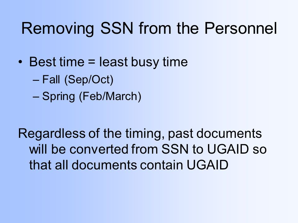 Removing SSN from the Personnel Best time = least busy time –Fall (Sep/Oct) –Spring (Feb/March) Regardless of the timing, past documents will be converted from SSN to UGAID so that all documents contain UGAID