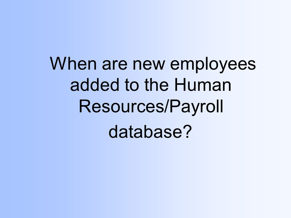 When are new employees added to the Human Resources/Payroll database?