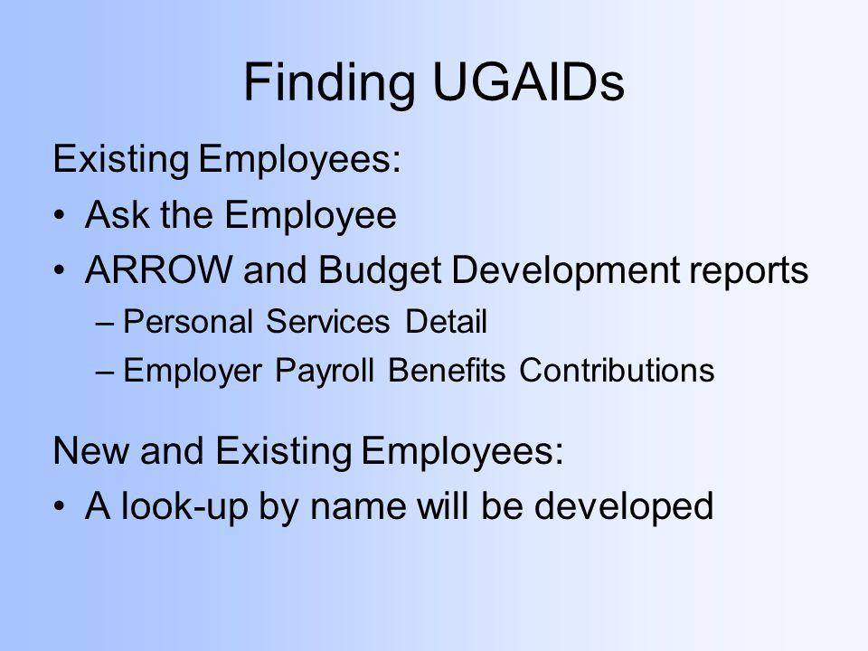 Finding UGAIDs Existing Employees: Ask the Employee ARROW and Budget Development reports –Personal Services Detail –Employer Payroll Benefits Contributions New and Existing Employees: A look-up by name will be developed