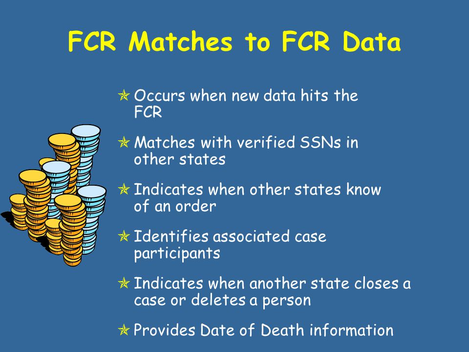 Income & Address FCR Matches to NDNH Data  Occurs whenever new or updated information hits the FCR  Up to ten (10) W4 records from NDNH, none greater than six (6) months old  QW and UI records for the most recent quarter of NDNH data