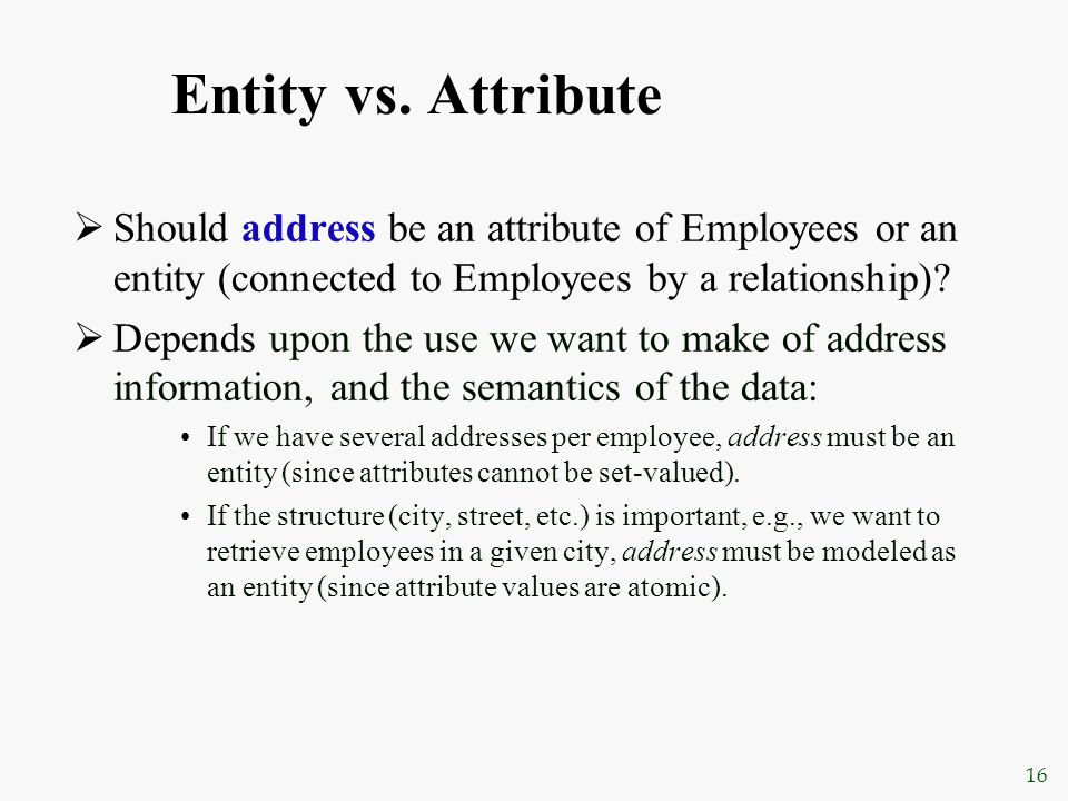 16 Entity vs. Attribute  Should address be an attribute of Employees or an entity (connected to Employees by a relationship)?  Depends upon the use