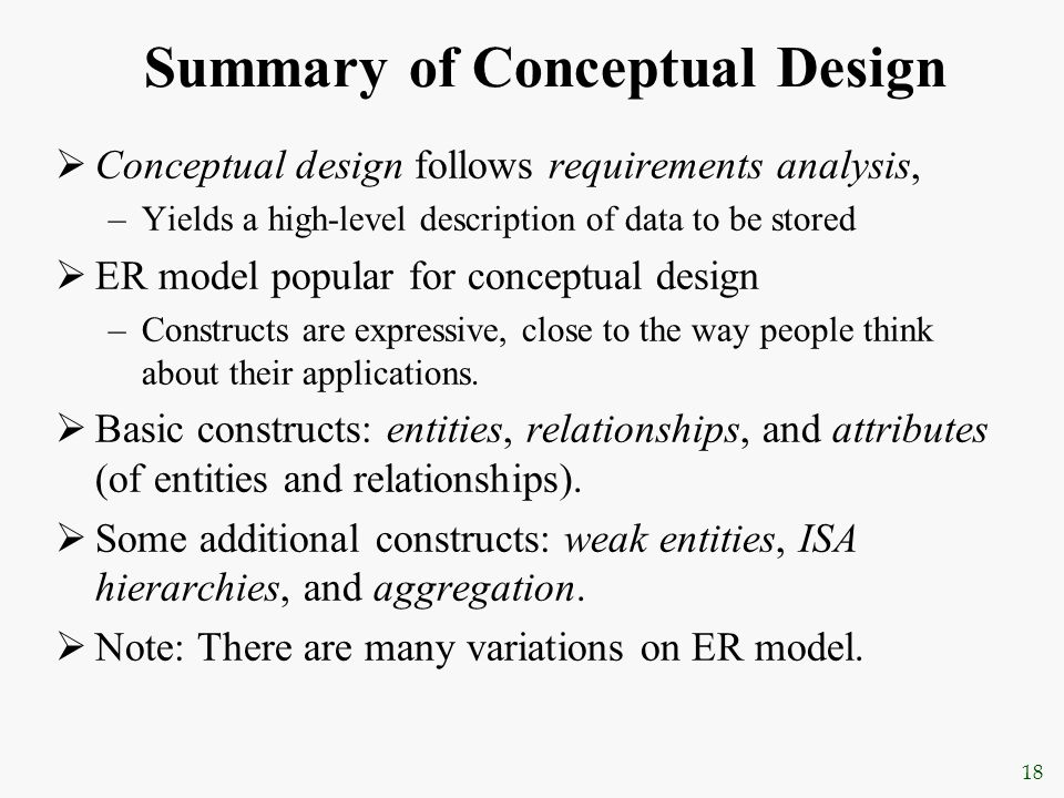 18 Summary of Conceptual Design  Conceptual design follows requirements analysis, –Yields a high-level description of data to be stored  ER model po