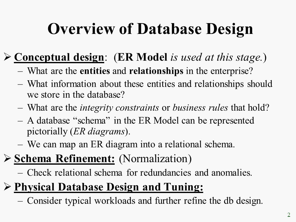 2 Overview of Database Design  Conceptual design: (ER Model is used at this stage.) –What are the entities and relationships in the enterprise? –What