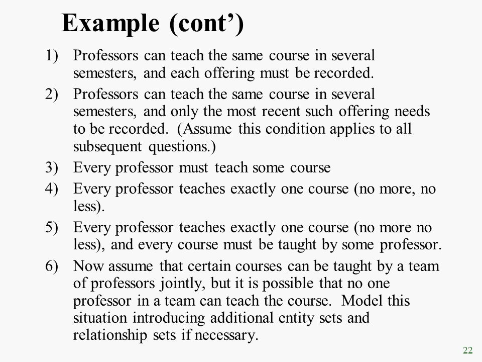 22 Example (cont') 1)Professors can teach the same course in several semesters, and each offering must be recorded. 2)Professors can teach the same co