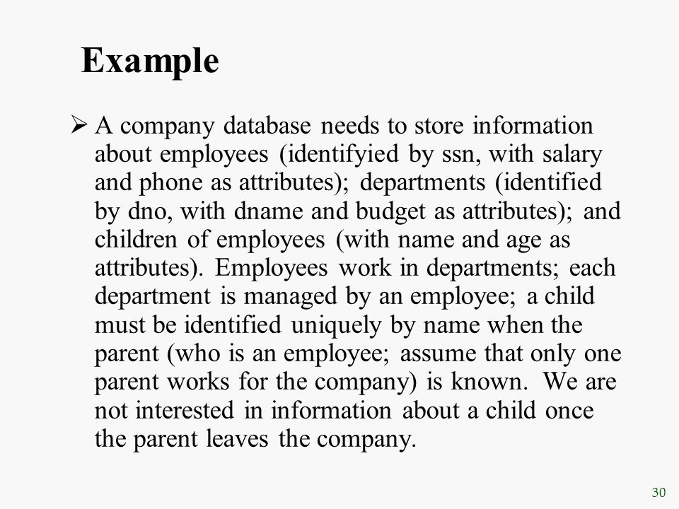 30 Example  A company database needs to store information about employees (identifyied by ssn, with salary and phone as attributes); departments (ide