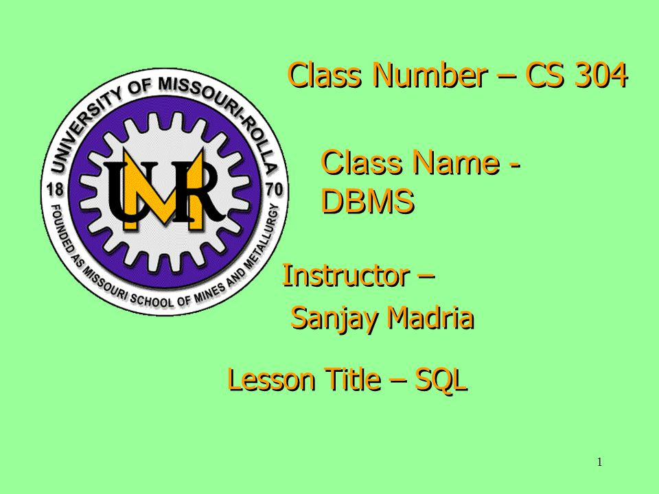 1 Class Number – CS 304 Class Name - DBMS Instructor – Sanjay Madria Instructor – Sanjay Madria Lesson Title – SQL