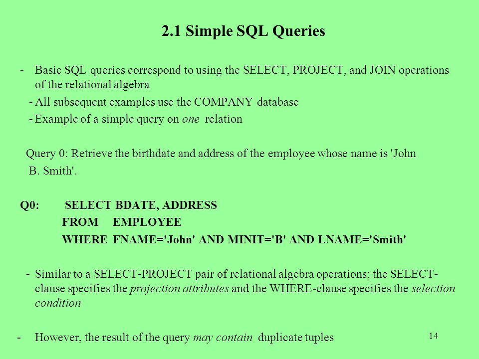 14 2.1 Simple SQL Queries -Basic SQL queries correspond to using the SELECT, PROJECT, and JOIN operations of the relational algebra -All subsequent examples use the COMPANY database -Example of a simple query on one relation Query 0: Retrieve the birthdate and address of the employee whose name is John B.