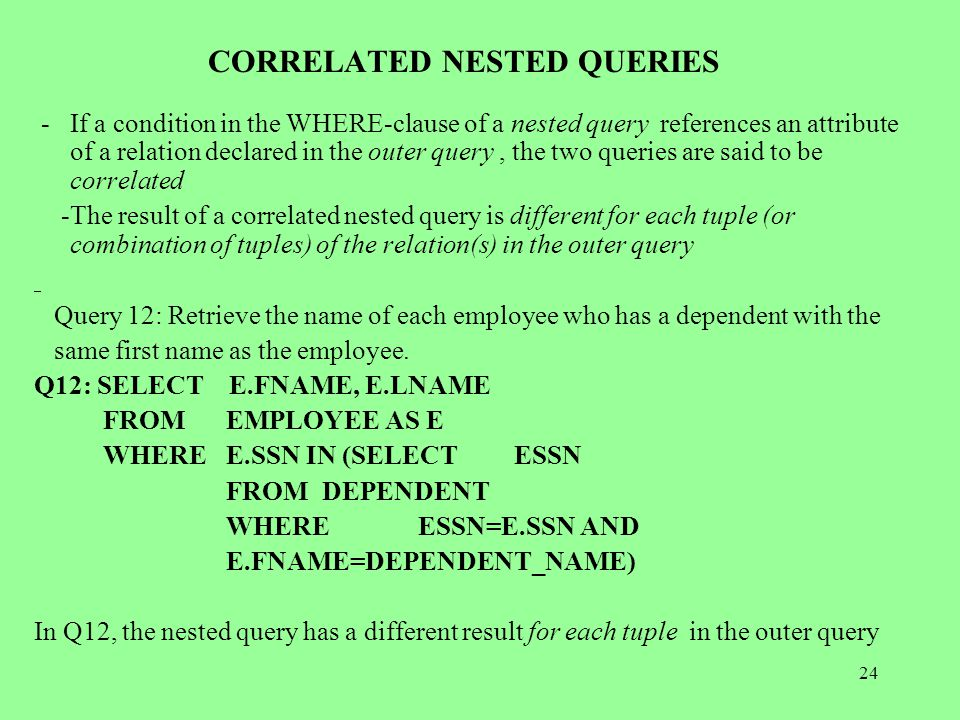 24 CORRELATED NESTED QUERIES -If a condition in the WHERE-clause of a nested query references an attribute of a relation declared in the outer query, the two queries are said to be correlated -The result of a correlated nested query is different for each tuple (or combination of tuples) of the relation(s) in the outer query Query 12: Retrieve the name of each employee who has a dependent with the same first name as the employee.