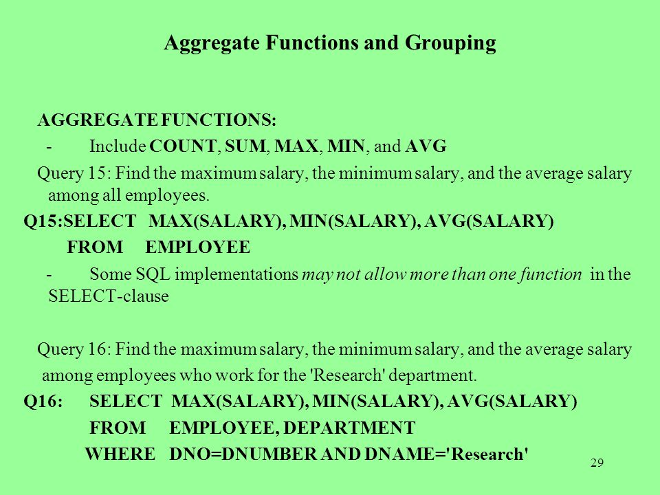 29 Aggregate Functions and Grouping AGGREGATE FUNCTIONS: -Include COUNT, SUM, MAX, MIN, and AVG Query 15: Find the maximum salary, the minimum salary, and the average salary among all employees.