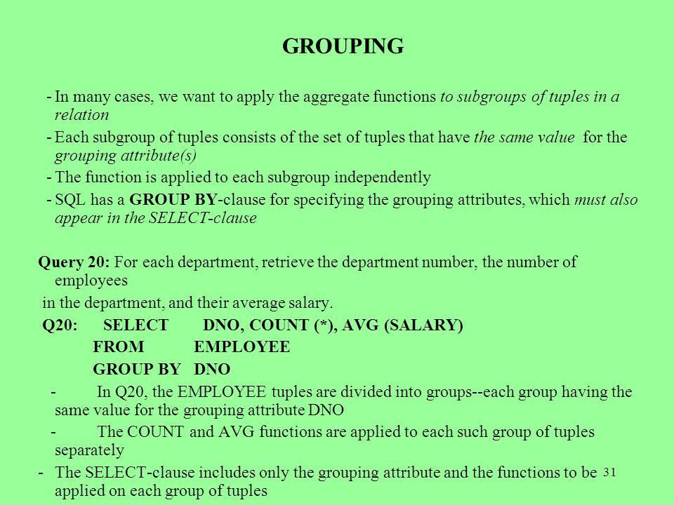 31 GROUPING -In many cases, we want to apply the aggregate functions to subgroups of tuples in a relation -Each subgroup of tuples consists of the set of tuples that have the same value for the grouping attribute(s) -The function is applied to each subgroup independently -SQL has a GROUP BY-clause for specifying the grouping attributes, which must also appear in the SELECT-clause Query 20: For each department, retrieve the department number, the number of employees in the department, and their average salary.