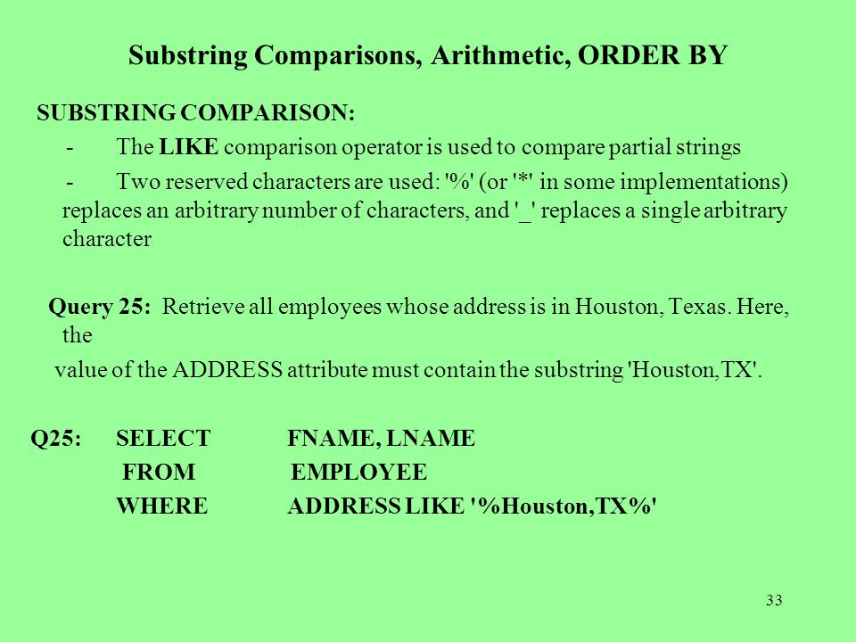 33 Substring Comparisons, Arithmetic, ORDER BY SUBSTRING COMPARISON: -The LIKE comparison operator is used to compare partial strings -Two reserved characters are used: % (or * in some implementations) replaces an arbitrary number of characters, and _ replaces a single arbitrary character Query 25: Retrieve all employees whose address is in Houston, Texas.