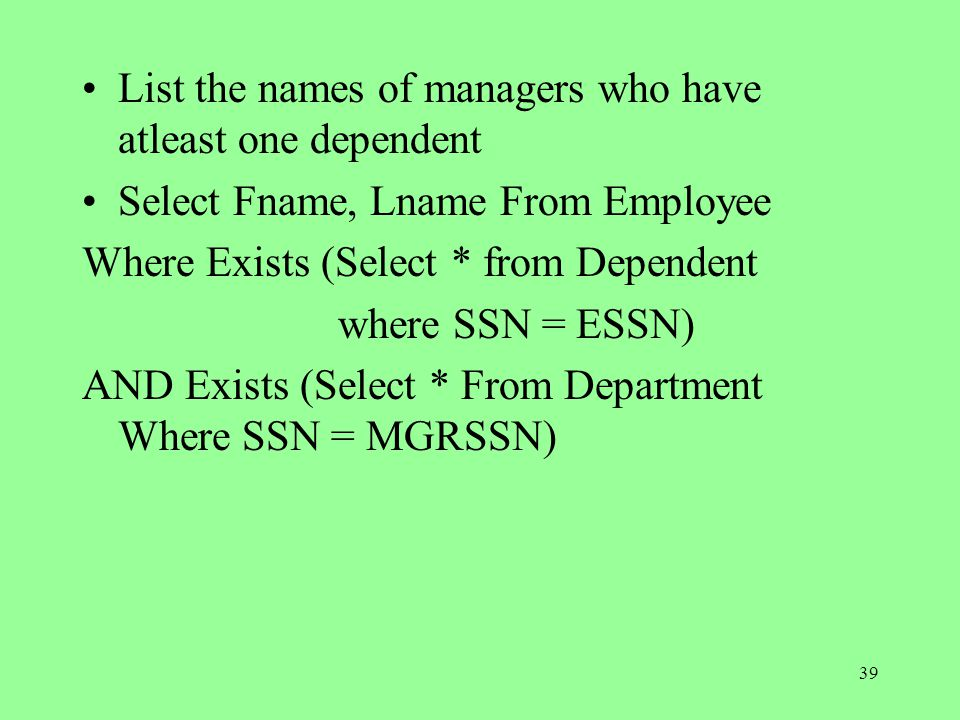 39 List the names of managers who have atleast one dependent Select Fname, Lname From Employee Where Exists (Select * from Dependent where SSN = ESSN) AND Exists (Select * From Department Where SSN = MGRSSN)