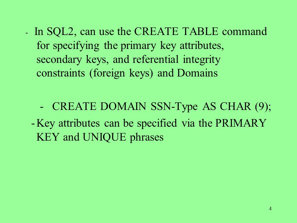 4 - In SQL2, can use the CREATE TABLE command for specifying the primary key attributes, secondary keys, and referential integrity constraints (foreign keys) and Domains - CREATE DOMAIN SSN-Type AS CHAR (9); -Key attributes can be specified via the PRIMARY KEY and UNIQUE phrases